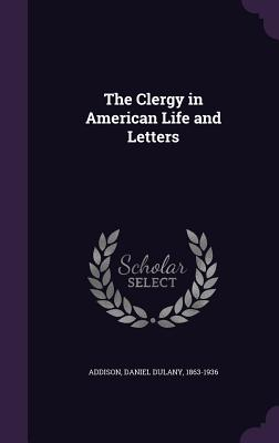 The Clergy in American Life and Letters - Addison, Daniel Dulany 1863-1936 (Creator)