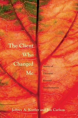 The Client Who Changed Me - Kottler, Jeffrey A, Dr., PhD, and Carlson, Jon, Psy.D, Ed.D, and Kottler, Ph D