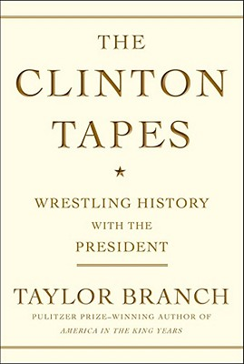 The Clinton Tapes: Wrestling History with the President - Branch, Taylor