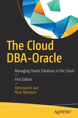 The Cloud Dba-Oracle: Managing Oracle Database in the Cloud - Jain, Abhinivesh, and Mahajan, Niraj