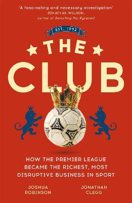 The Club: How the Premier League Became the Richest, Most Disruptive Business in Sport - Clegg, Jonathan, and Robinson, Joshua