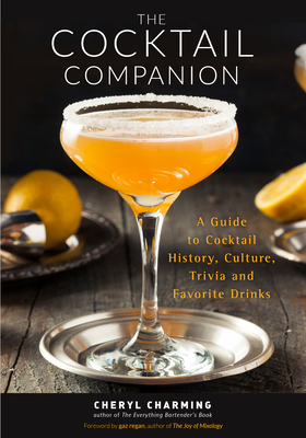 The Cocktail Companion: A Guide to Cocktail History, Culture, Trivia and Favorite Drinks - Charming, Cheryl, and Regan, Gary (Foreword by)