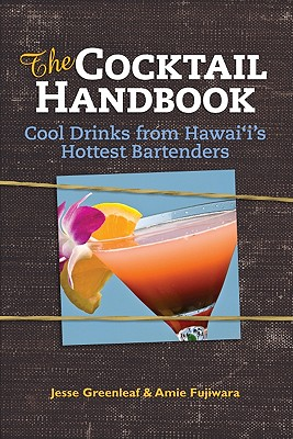 The Cocktail Handbook: Cool Drinks from Hawaii's Hottest Bartenders - Greenleaf, Jesse, and Fujiwara, Amie