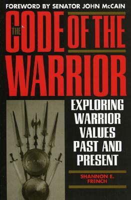The Code of the Warrior: Exploring Warrior Values Past and Present - French, Shannon E, and McCain, John (Foreword by)
