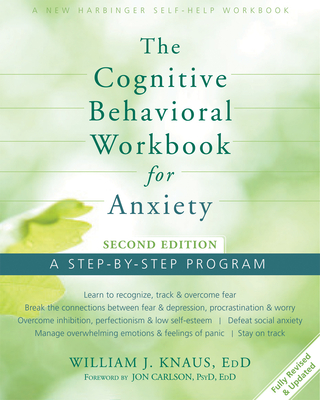 The Cognitive Behavioral Workbook for Anxiety: A Step-By-Step Program - Knaus, William J, Dr., Edd, and Carlson, Jon, Dr., Psyd, Edd, Abpp (Foreword by)