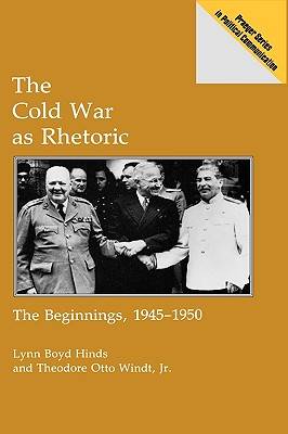 The Cold War as Rhetoric: The Beginnings, 1945-1950 - Hinds, Lynn B, and Windt, Theodore O