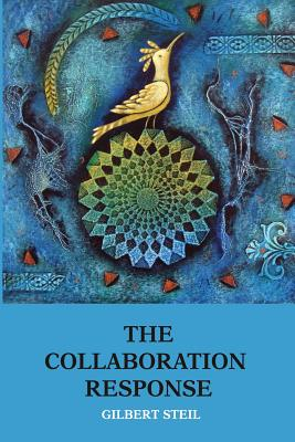 The Collaboration Response: Eight Axioms That Elicit Collaborative Action for a Whole Organization a Whole Community a Whole Society - Steil, Gilbert