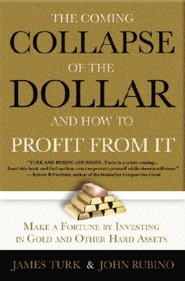 The Collapse of the Dollar and How to Profit from It: Make a Fortune by Investing in Gold and Other Hard Assets - Turk, James, and Rubino, John
