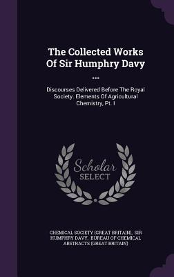 The Collected Works of Sir Humphry Davy ...: Discourses Delivered Before the Royal Society. Elements of Agricultural Chemistry, PT. I - Chemical Society (Great Britain) (Creator), and Sir Humphry Davy (Creator), and Bureau of Chemical Abstracts (Great Bri...