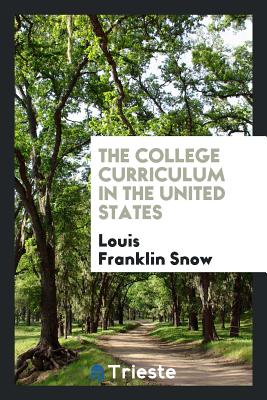 The College Curriculum in the United States - Snow, Louis Franklin