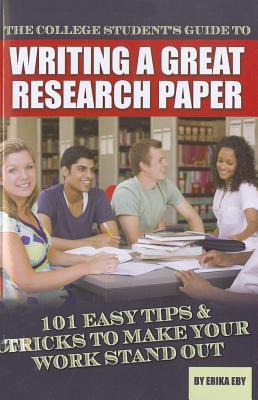 The College Student's Guide to Writing a Great Research Paper: 101 Easy Tips & Tricks to Make Your Work Stand Out - Eby, Erika