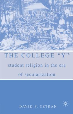 The College y: Student Religion in the Era of Secularization - Setran, D
