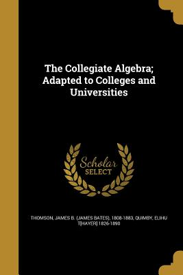 The Collegiate Algebra; Adapted to Colleges and Universities - Thomson, James B (James Bates) 1808-18 (Creator), and Quimby, Elihu T[hayer] 1826-1890 (Creator)
