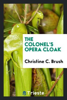 The Colonel's Opera Cloak - Brush, Christine C