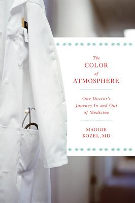 The Color of Atmosphere: One Doctor's Journey in and Out of Medicine - Kozel, Maggie, M.D.