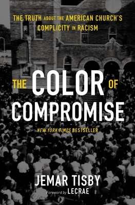 The Color of Compromise: The Truth about the American Church's Complicity in Racism - Tisby, Jemar, and Moore, Lecrae (Foreword by)