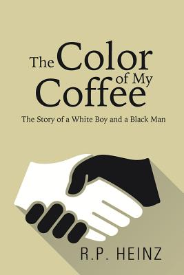 The Color of My Coffee: The Story of a White Boy and a Black Man - R P Heinz