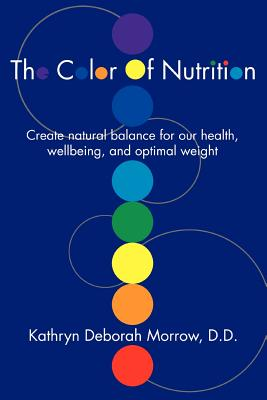 The Color of Nutrition: Create Natural Balance for Our Health, Wellbeing, and Optimal Weight - Morrow, Kathryn Deborah