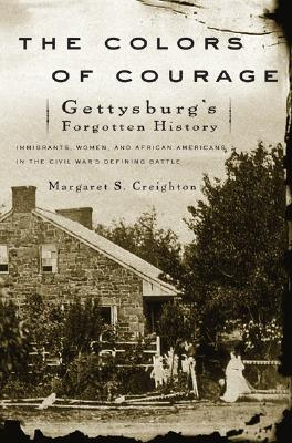 The Colors of Courage: Gettysburg's Forgotten History: Immigrants, Women, and African Americans in the Civil War's Defining Battle - Creighton, Margaret S, Professor