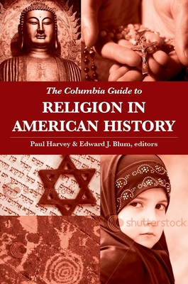 The Columbia Guide to Religion in American History - Harvey, Paul (Editor), and Blum, Edward (Editor)