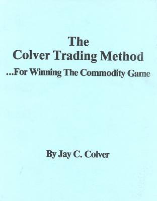 The Colver Trading Method: For Winning the Commodity Game - Colver, Jay