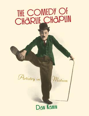 The Comedy of Charlie Chaplin: Artistry in Motion - Kamin, Dan, and Eyman, Scott (Foreword by)
