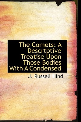 The Comets: A Descrtptive Treatise Upon Those Bodies with a Condensed - Hind, J Russell