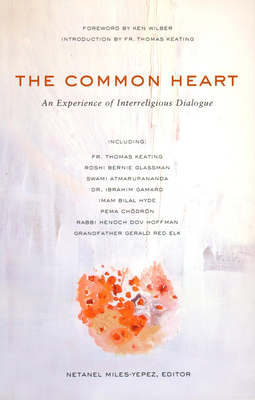 The Common Heart: An Experience of Interreligious Dialogue - Miles-Yepez, Netanel, and Wilber, Ken