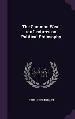 The Common Weal; Six Lectures on Political Philosophy - Cunningham, W 1849-1919