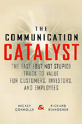 The Communication Catalyst: The Fast (But Not Stupid) Track to Value for Customers, Investors, and Employees - Connolly, Mickey