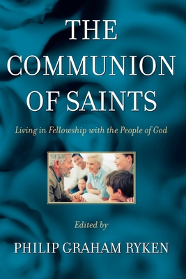 The Communion of Saints: Living in Fellowship with the People of God - Ryken, Philip Graham