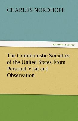 The Communistic Societies of the United States from Personal Visit and Observation - Nordhoff, Charles