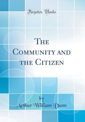 The Community and the Citizen (Classic Reprint) - Dunn, Arthur William