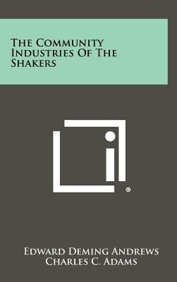The Community Industries of the Shakers - Andrews, Edward Deming