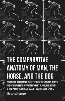 The Comparative Anatomy of Man, the Horse, and the Dog - Containing Information on Skeletons, the Nervous System and Other Aspects of Anatomy - Part IV. Natural History of the Principal Animals Used by Man in Rural Sports - Stonehenge