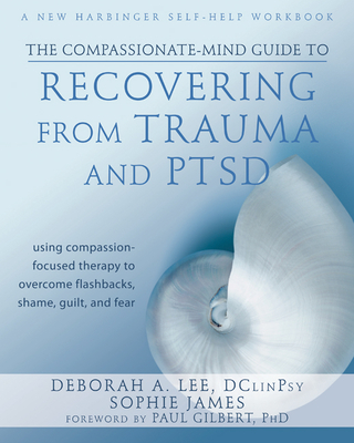 The Compassionate-Mind Guide to Recovering from Trauma and Ptsd: Using Compassion-Focused Therapy to Overcome Flashbacks, Shame, Guilt, and Fear - Lee, Deborah A, and James, Sophie, and Gilbert, Paul, Professor, PhD (Foreword by)