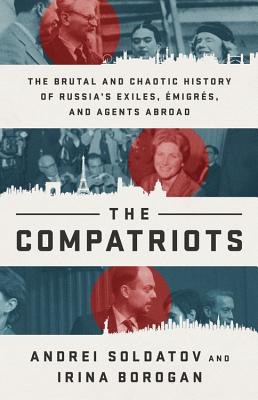 The Compatriots: The Brutal and Chaotic History of Russia's Exiles, Émigrés, and Agents Abroad - Soldatov, Andrei, and Borogan, Irina