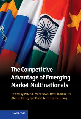 The Competitive Advantage of Emerging Market Multinationals - Williamson, Peter J. (Editor), and Ramamurti, Ravi (Editor), and Fleury, Afonso (Editor)