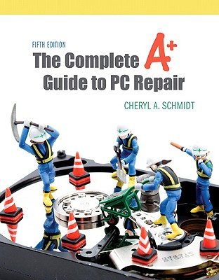 The Complete A+ Guide to PC Repair - Schmidt, Cheryl A
