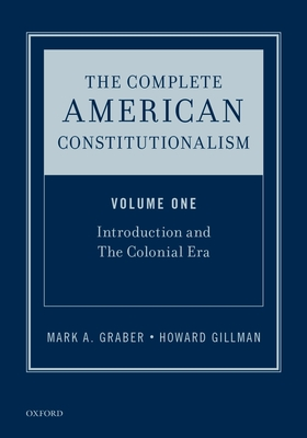 The Complete American Constitutionalism, Volume One: Introduction and The Colonial Era - Gillman, Howard, and Graber, Mark A., and Whittington, Keith E.