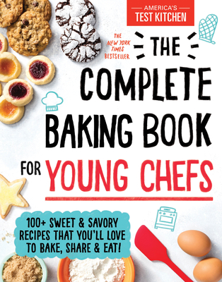 The Complete Baking Book for Young Chefs: 100+ Sweet and Savory Recipes That You'll Love to Bake, Share and Eat! - America's Test Kitchen Kids