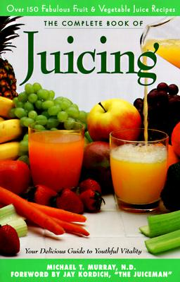 The Complete Book of Juicing: Your Delicious Guide to Youthful Vitality - Murray, Michael T, M D, and Trillium Health Products, and Kordich, Jay (Foreword by)