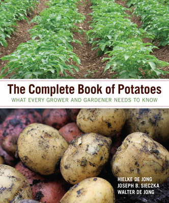 The Complete Book of Potatoes: What Every Grower and Gardener Needs to Know - de Jong, Hielke