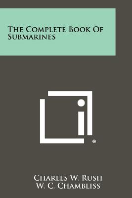 The Complete Book of Submarines - Rush, Charles W, and Chambliss, W C, and Gimpel, H J