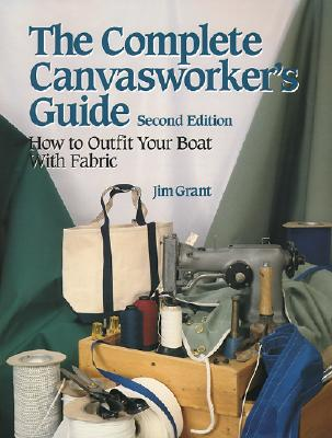 The Complete Canvasworker's Guide: How to Outfit Your Boat Using Natural or Synthetic Cloth - Grant, Jim
