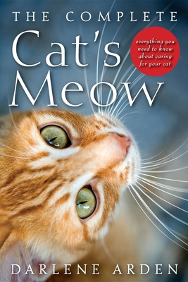 The Complete Cat's Meow: Everything You Need to Know About Caring for Your Cat - Arden, Darlene