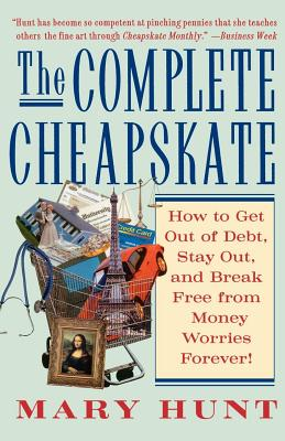The Complete Cheapskate: How to Get Out of Debt, Stay Out, and Break Free from Money Worries Forever - Hunt, Mary