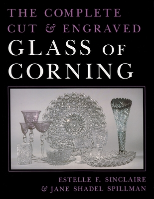 The Complete Cut & Engraved Glass of Corning - Sinclaire, Estelle F, and Spillman, Jane Shadel