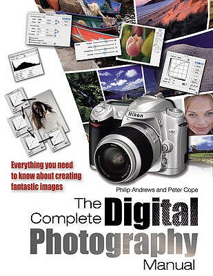 The Complete Digital Photography Manual - Andrews, Philip, and Cope, Peter