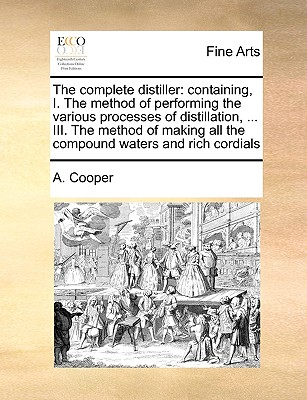 The Complete Distiller: Containing, I. the Method of Performing the Various Processes of Distillation, ... III. the Method of Making All the Compound Waters and Rich Cordials - Cooper, A